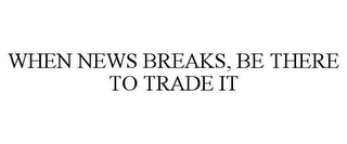 mark for WHEN NEWS BREAKS, BE THERE TO TRADE IT, trademark #85910978