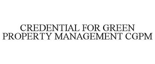 mark for CREDENTIAL FOR GREEN PROPERTY MANAGEMENT CGPM, trademark #85913197