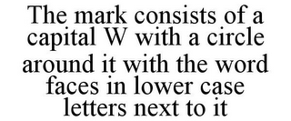 mark for THE MARK CONSISTS OF A CAPITAL W WITH A CIRCLE AROUND IT WITH THE WORD FACES IN LOWER CASE LETTERS NEXT TO IT, trademark #85913639