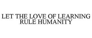 mark for LET THE LOVE OF LEARNING RULE HUMANITY, trademark #85914125