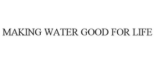 mark for MAKING WATER GOOD FOR LIFE, trademark #85914468