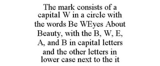 mark for THE MARK CONSISTS OF A CAPITAL W IN A CIRCLE WITH THE WORDS BE WEYES ABOUT BEAUTY, WITH THE B, W, E, A, AND B IN CAPITAL LETTERS AND THE OTHER LETTERS IN LOWER CASE NEXT TO THE IT, trademark #85915449