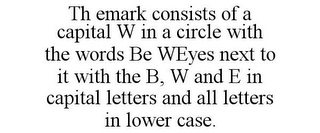 mark for TH EMARK CONSISTS OF A CAPITAL W IN A CIRCLE WITH THE WORDS BE WEYES NEXT TO IT WITH THE B, W AND E IN CAPITAL LETTERS AND ALL LETTERS IN LOWER CASE., trademark #85915467