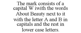 mark for THE MARK CONSISTS OF A CAPITAL W IWITH THE WORDS ABOUT BEAUTY NEXT TO IT WITH THE LETTER A AND B IN CAPITALS AND THE REST IN LOWER CASE LETTERS., trademark #85915944