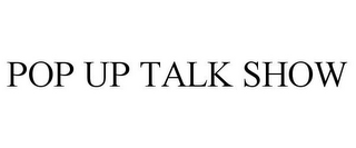 mark for POP UP TALK SHOW, trademark #85920698