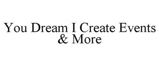 mark for YOU DREAM I CREATE EVENTS & MORE, trademark #85922157