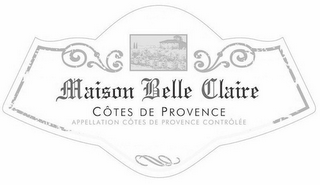 mark for MAISON BELLE CLAIRE CÔTES DE PROVENCE APPELLATION CÔTES DE PROVENCE CONTRÔLÉE BOTTLED BY EMB 83046A Á 83570 COTIGNAC - FRANCE 2012 QUALITÉ SUPÉRIEURE PRODUCT OF FRANCE, trademark #85922269