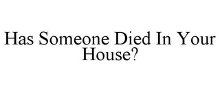 mark for HAS SOMEONE DIED IN YOUR HOUSE?, trademark #85922572