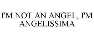 mark for I'M NOT AN ANGEL, I'M ANGELISSIMA, trademark #85922957