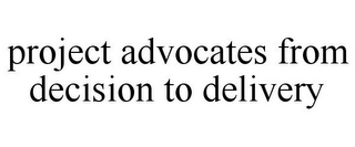 mark for PROJECT ADVOCATES FROM DECISION TO DELIVERY, trademark #85924343