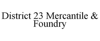 mark for DISTRICT 23 MERCANTILE & FOUNDRY, trademark #85924499