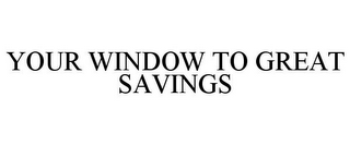 mark for YOUR WINDOW TO GREAT SAVINGS, trademark #85924569