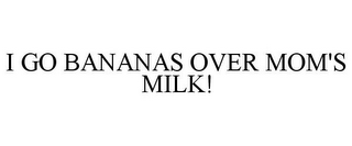 mark for I GO BANANAS OVER MOM'S MILK!, trademark #85926984