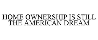 mark for HOME OWNERSHIP IS STILL THE AMERICAN DREAM, trademark #85928503