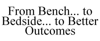 mark for FROM BENCH... TO BEDSIDE... TO BETTER OUTCOMES, trademark #85928874