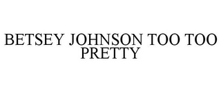 mark for BETSEY JOHNSON TOO TOO PRETTY, trademark #85929888
