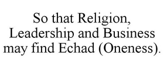 mark for SO THAT RELIGION, LEADERSHIP AND BUSINESS MAY FIND ECHAD (ONENESS)., trademark #85930023