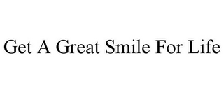 mark for GET A GREAT SMILE FOR LIFE, trademark #85930074