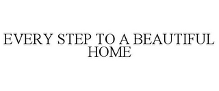 mark for EVERY STEP TO A BEAUTIFUL HOME, trademark #85932577