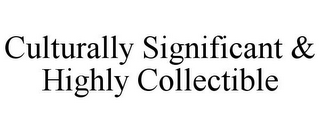 mark for CULTURALLY SIGNIFICANT & HIGHLY COLLECTIBLE, trademark #85938315