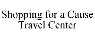 mark for SHOPPING FOR A CAUSE TRAVEL CENTER, trademark #85938614