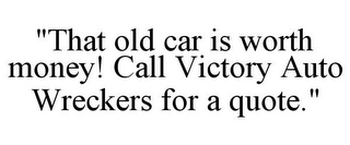 "mark for ""THAT OLD CAR IS WORTH MONEY! CALL VICTORY AUTO WRECKERS FOR A QUOTE."", trademark #85940437"