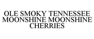 mark for OLE SMOKY TENNESSEE MOONSHINE MOONSHINE CHERRIES, trademark #85941670