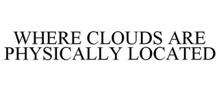 mark for WHERE CLOUDS ARE PHYSICALLY LOCATED, trademark #85943176