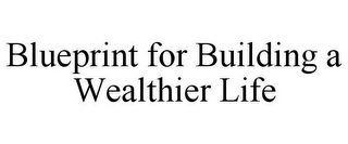 mark for BLUEPRINT FOR BUILDING A WEALTHIER LIFE, trademark #85944347