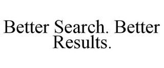 mark for BETTER SEARCH. BETTER RESULTS., trademark #85944437