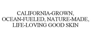mark for CALIFORNIA-GROWN, OCEAN-FUELED, NATURE-MADE, LIFE-LOVING GOOD SKIN, trademark #85945000