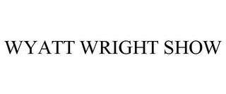 mark for WYATT WRIGHT SHOW, trademark #85945086