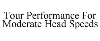 mark for TOUR PERFORMANCE FOR MODERATE HEAD SPEEDS, trademark #85945392