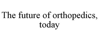 mark for THE FUTURE OF ORTHOPEDICS, TODAY, trademark #85945838
