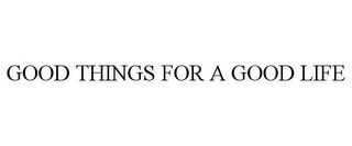 mark for GOOD THINGS FOR A GOOD LIFE, trademark #85952994