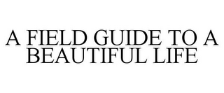 mark for A FIELD GUIDE TO A BEAUTIFUL LIFE, trademark #85953005