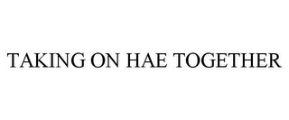 mark for TAKING ON HAE TOGETHER, trademark #85953285