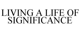 mark for LIVING A LIFE OF SIGNIFICANCE, trademark #85955001