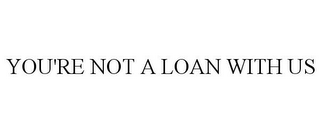 mark for YOU'RE NOT A LOAN WITH US, trademark #85955392
