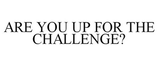 mark for ARE YOU UP FOR THE CHALLENGE?, trademark #85956743