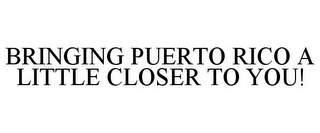 mark for BRINGING PUERTO RICO A LITTLE CLOSER TO YOU!, trademark #85956758