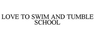 mark for LOVE TO SWIM AND TUMBLE SCHOOL, trademark #85959073