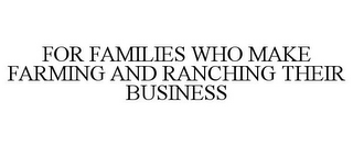 mark for FOR FAMILIES WHO MAKE FARMING AND RANCHING THEIR BUSINESS, trademark #85959338
