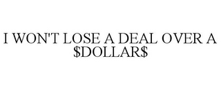 mark for I WON'T LOSE A DEAL OVER A $DOLLAR$, trademark #85959668