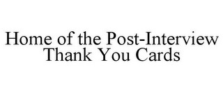 mark for HOME OF THE POST-INTERVIEW THANK YOU CARDS, trademark #85962744