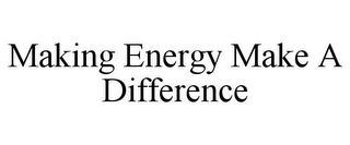 mark for MAKING ENERGY MAKE A DIFFERENCE, trademark #85967768