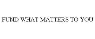 mark for FUND WHAT MATTERS TO YOU, trademark #85968669