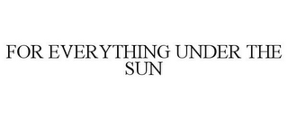 mark for FOR EVERYTHING UNDER THE SUN, trademark #85970572