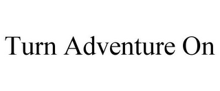 mark for TURN ADVENTURE ON, trademark #85973693