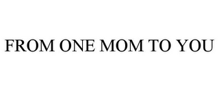 mark for FROM ONE MOM TO YOU, trademark #85978138